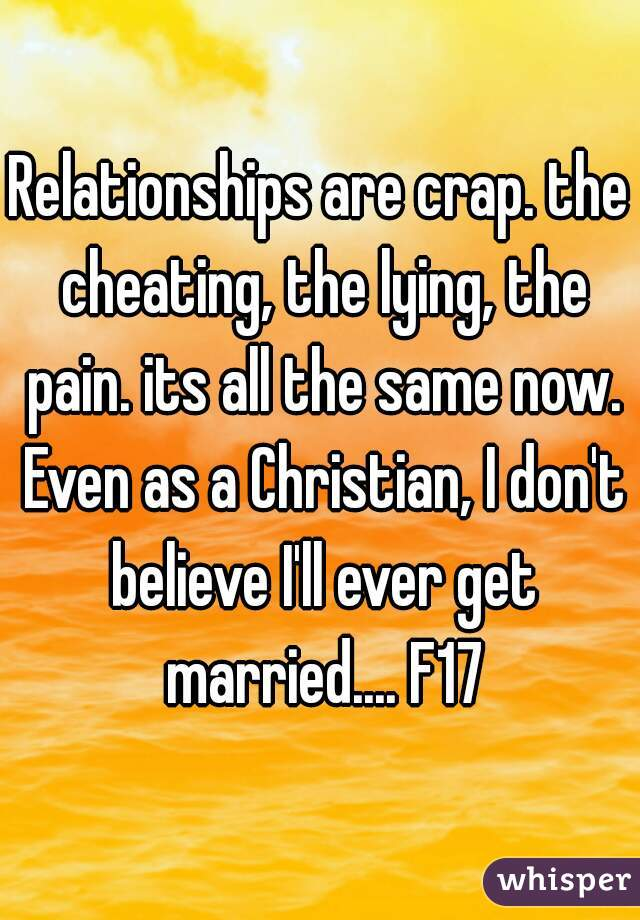 Relationships are crap. the cheating, the lying, the pain. its all the same now. Even as a Christian, I don't believe I'll ever get married.... F17