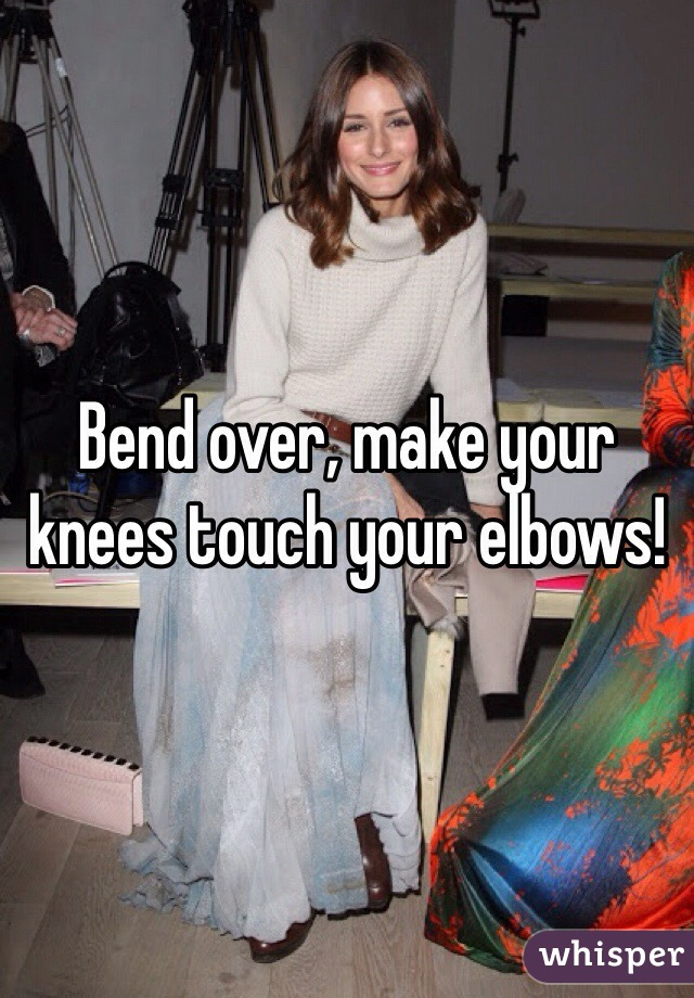 Bend over, make your knees touch your elbows!