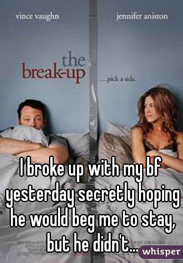 I broke up with my bf yesterday secretly hoping he would beg me to stay, but he didn't...