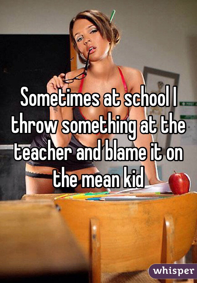 Sometimes at school I throw something at the teacher and blame it on the mean kid