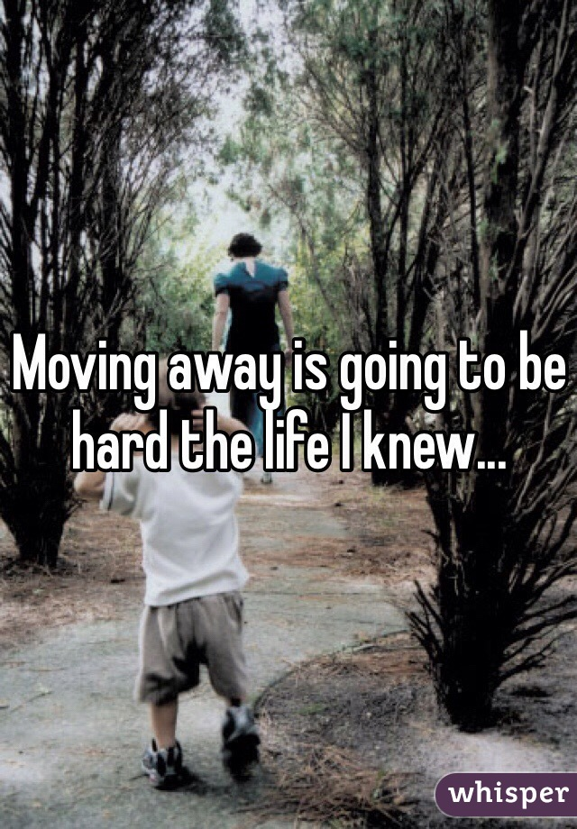 Moving away is going to be hard the life I knew...