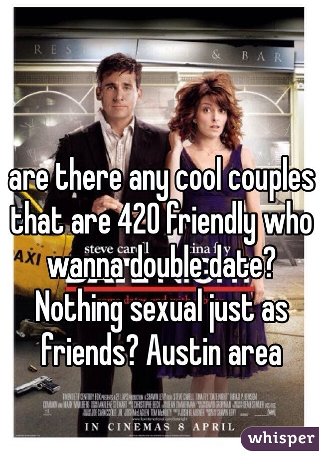 are there any cool couples that are 420 friendly who wanna double date? Nothing sexual just as friends? Austin area