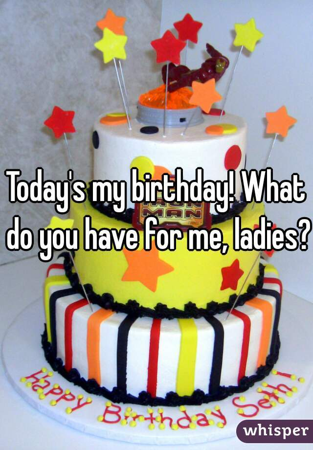 Today's my birthday! What do you have for me, ladies?