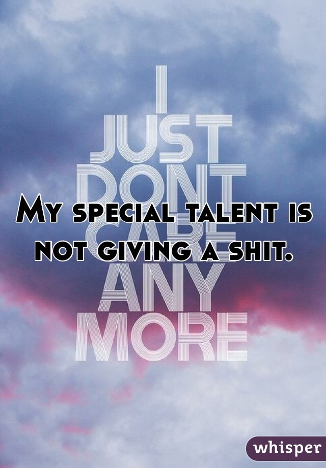 My special talent is not giving a shit.