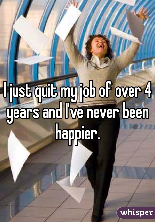 I just quit my job of over 4 years and I've never been happier.