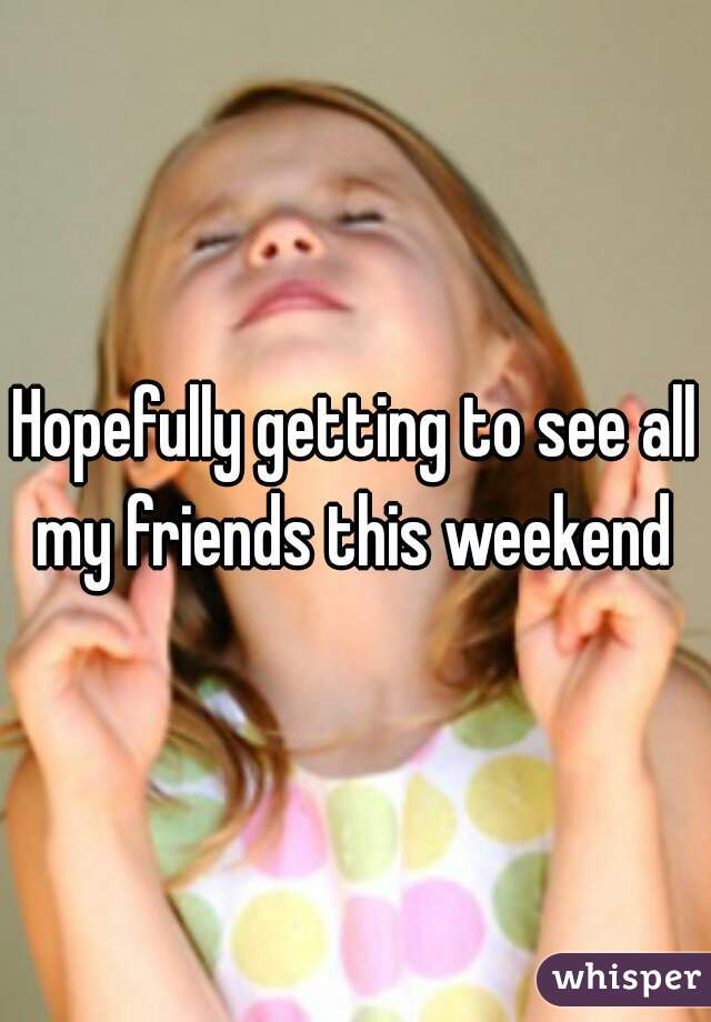 Hopefully getting to see all my friends this weekend