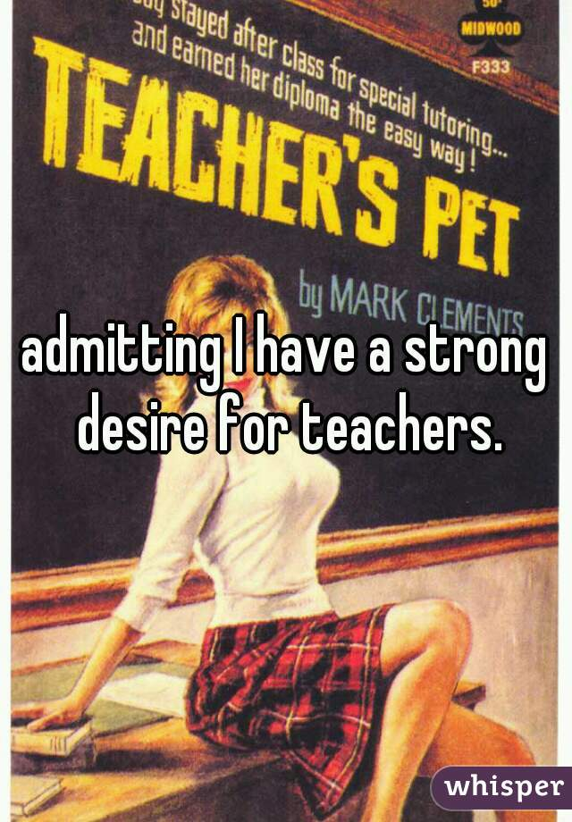 admitting I have a strong desire for teachers.