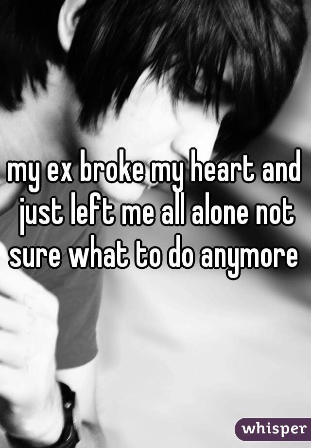 my ex broke my heart and just left me all alone not sure what to do anymore
