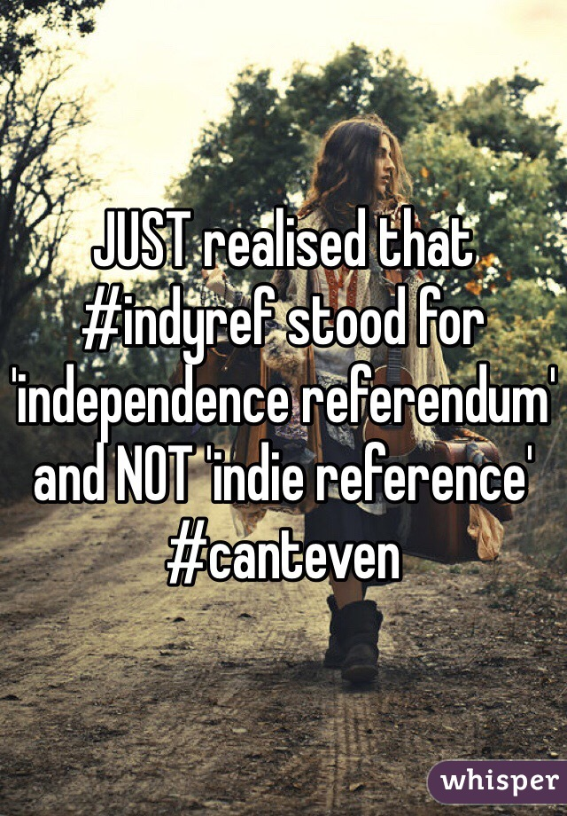 JUST realised that #indyref stood for 'independence referendum' and NOT 'indie reference' #canteven