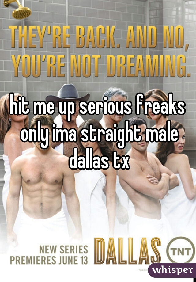 hit me up serious freaks only ima straight male dallas tx