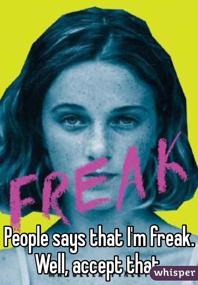 People says that I'm freak. Well, accept that.