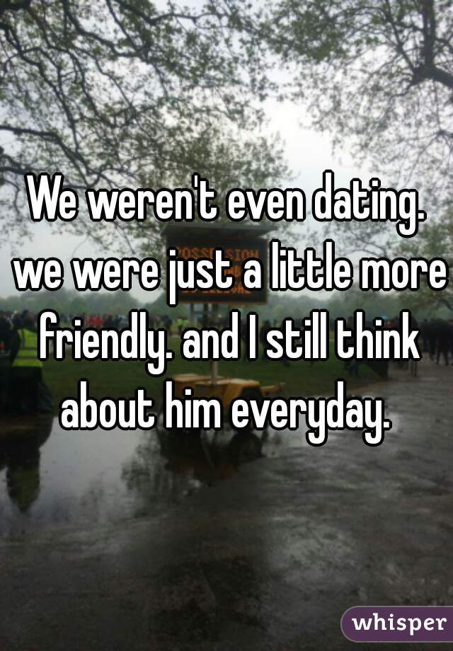 We weren't even dating. we were just a little more friendly. and I still think about him everyday.