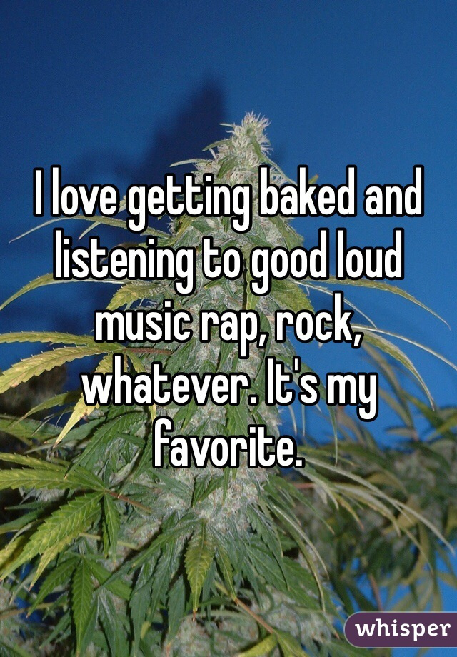 I love getting baked and listening to good loud music rap, rock, whatever. It's my favorite.