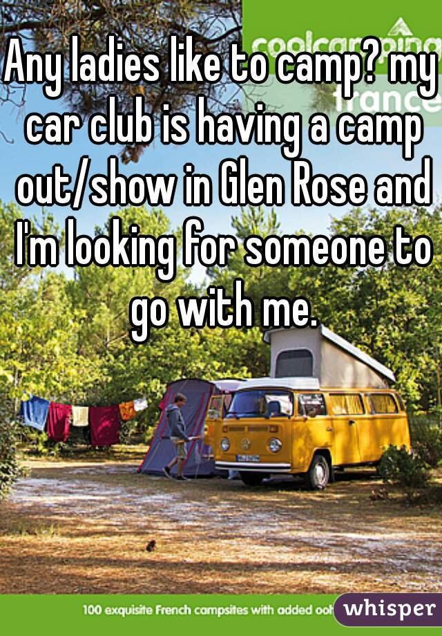 Any ladies like to camp? my car club is having a camp out/show in Glen Rose and I'm looking for someone to go with me.