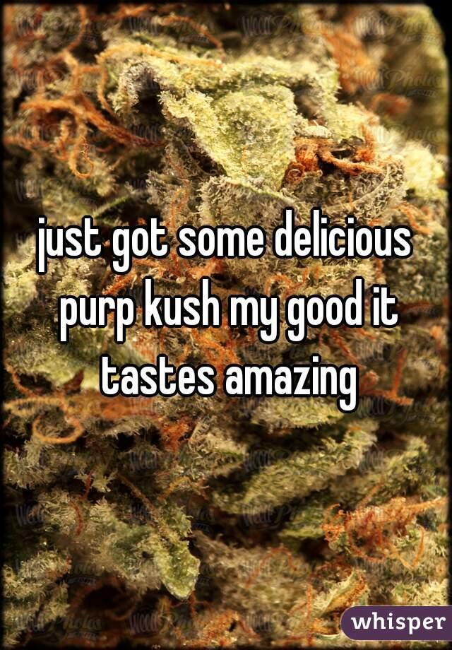 just got some delicious purp kush my good it tastes amazing