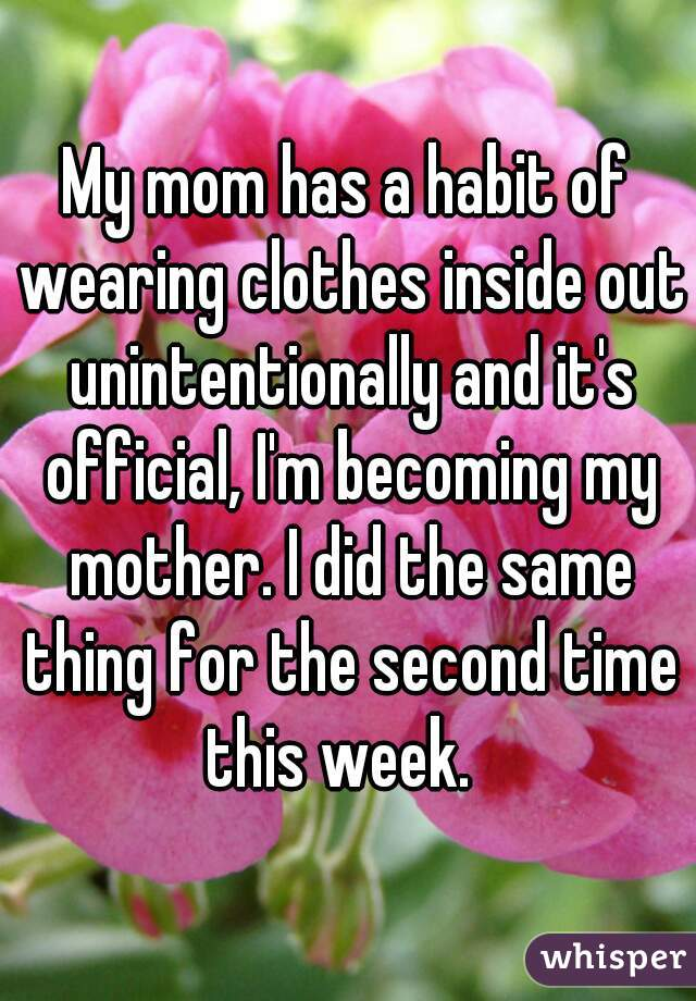 My mom has a habit of wearing clothes inside out unintentionally and it's official, I'm becoming my mother. I did the same thing for the second time this week.