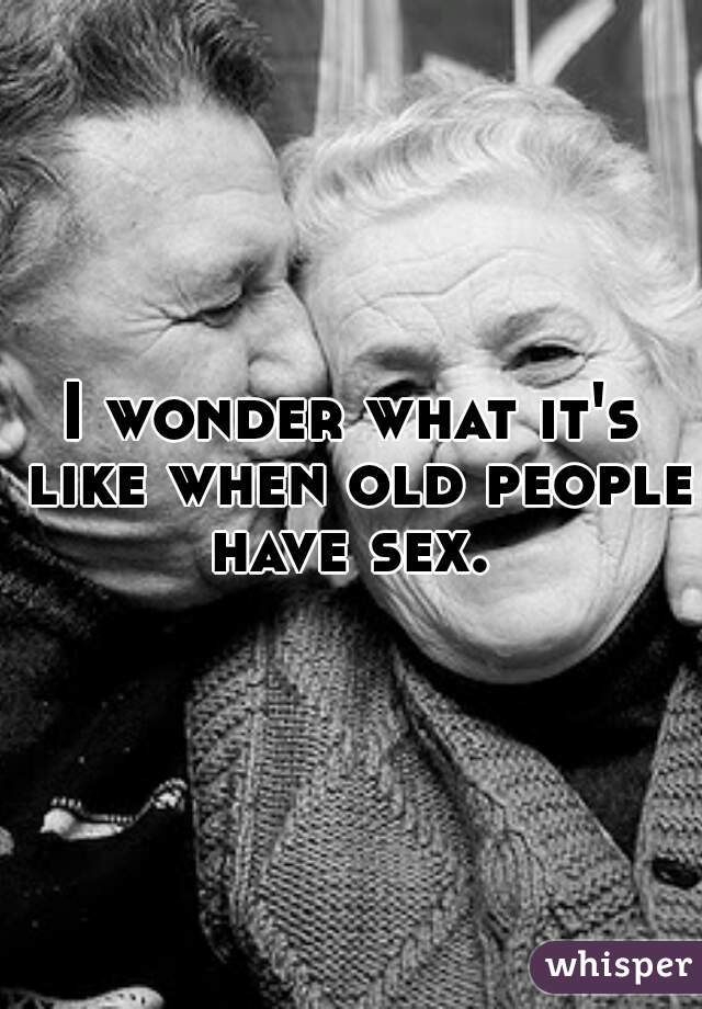 I wonder what it's like when old people have sex.