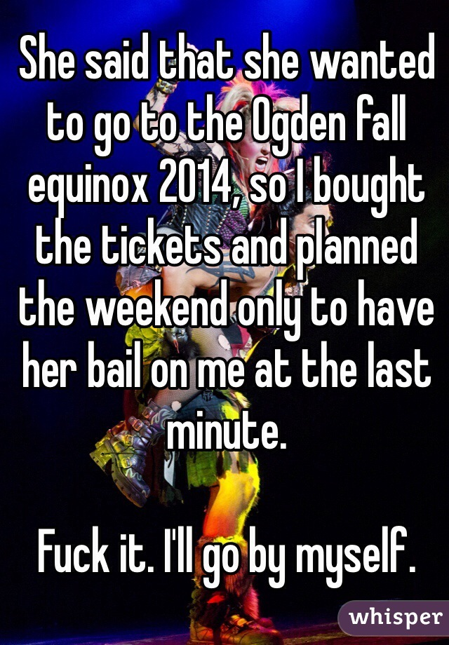 She said that she wanted to go to the Ogden fall equinox 2014, so I bought the tickets and planned the weekend only to have her bail on me at the last minute.  Fuck it. I'll go by myself.