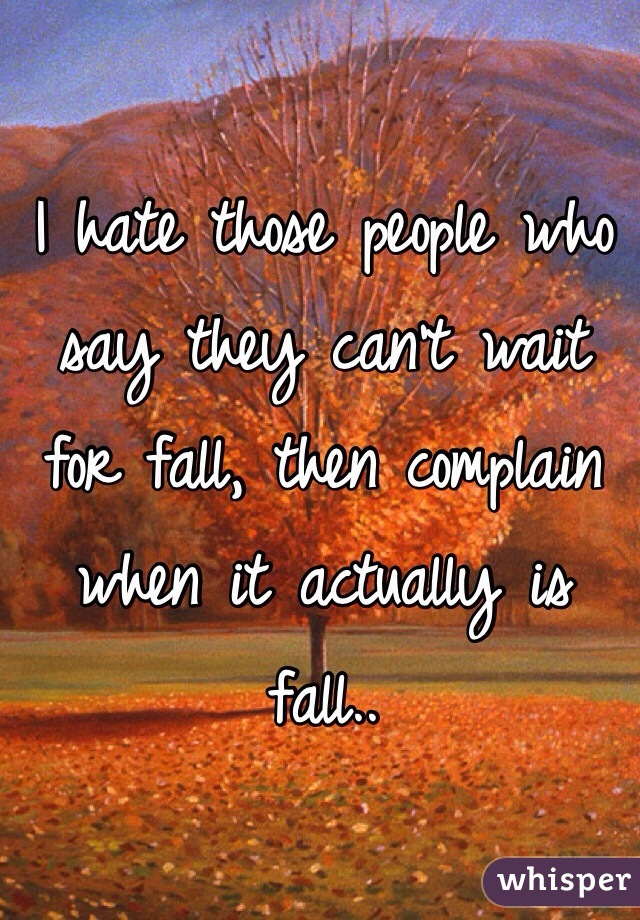 I hate those people who say they can't wait for fall, then complain when it actually is fall..