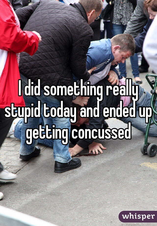 I did something really stupid today and ended up getting concussed