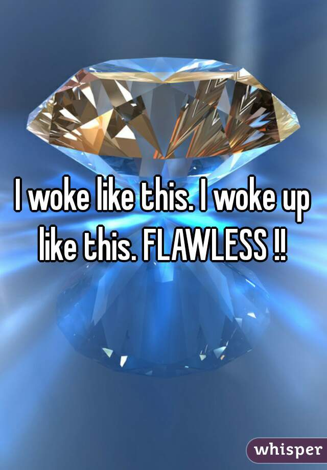I woke like this. I woke up like this. FLAWLESS !!