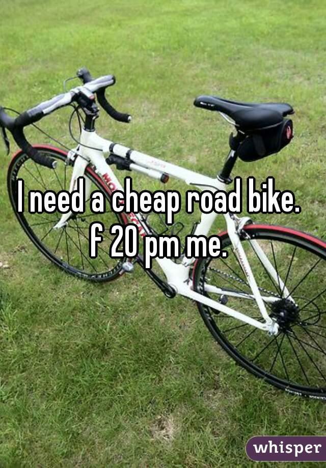 I need a cheap road bike.   f 20 pm me.