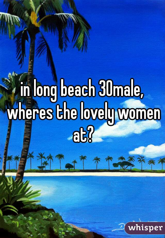 in long beach 30male, wheres the lovely women at?