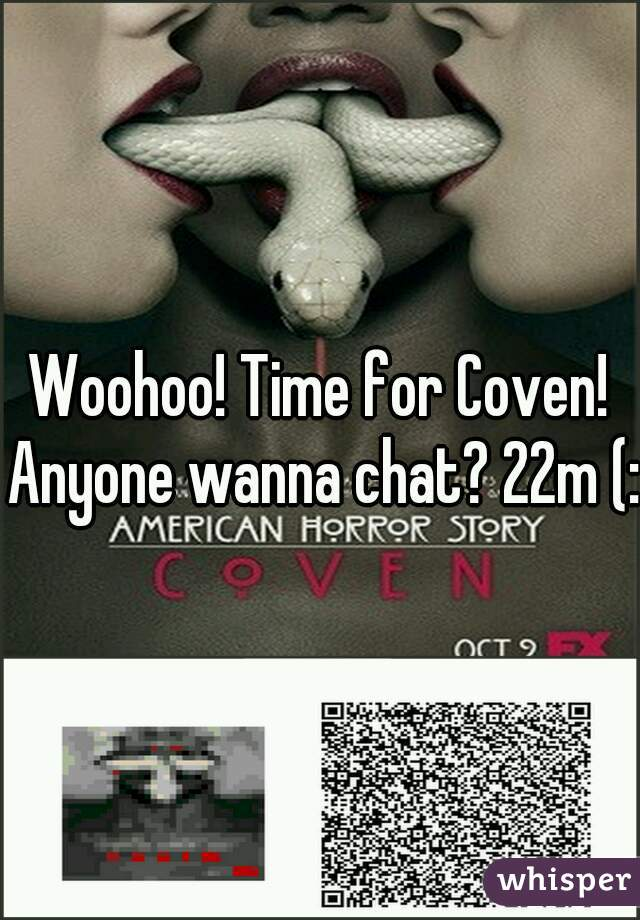 Woohoo! Time for Coven! Anyone wanna chat? 22m (: