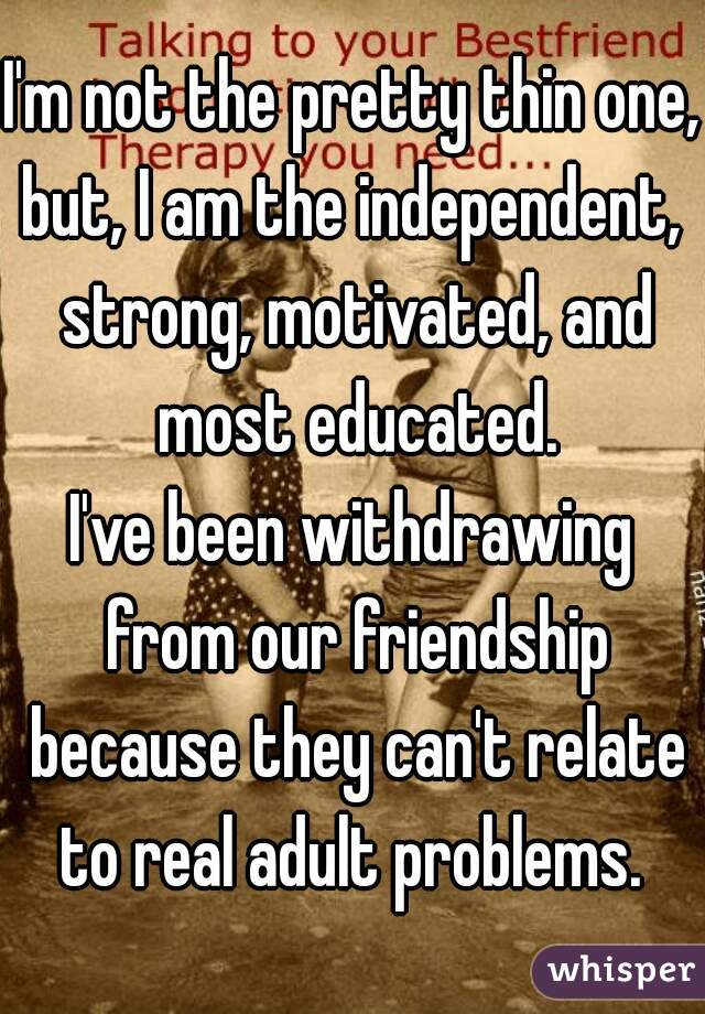 I'm not the pretty thin one, but, I am the independent,  strong, motivated, and most educated.  I've been withdrawing from our friendship because they can't relate to real adult problems.