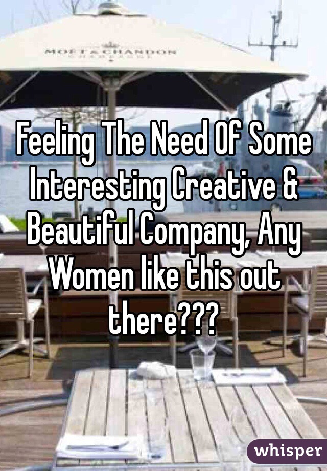 Feeling The Need Of Some Interesting Creative & Beautiful Company, Any Women like this out there???