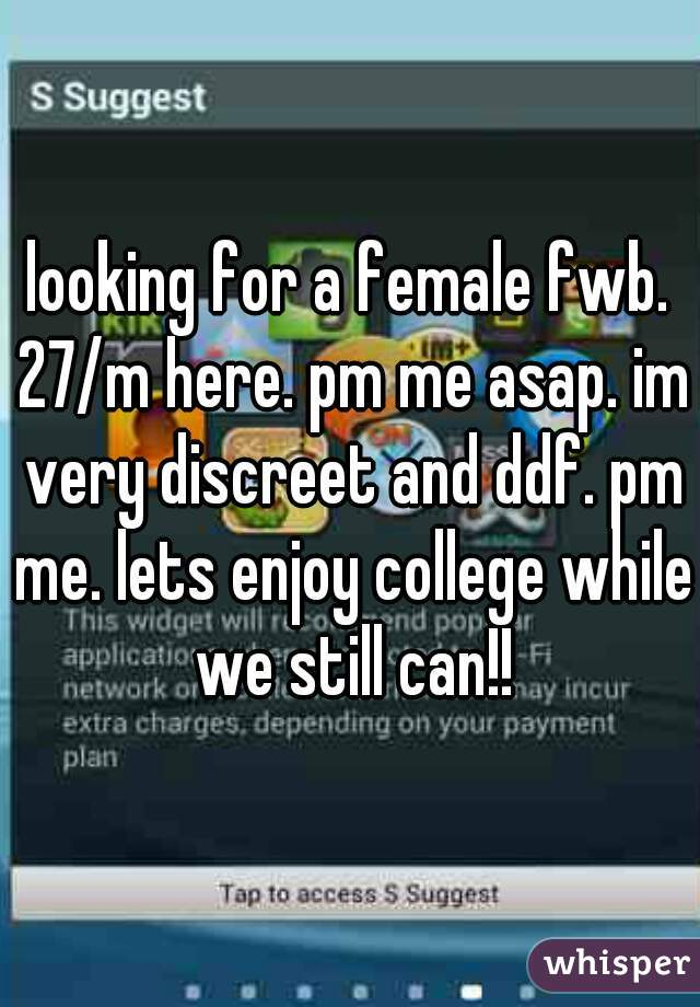 looking for a female fwb. 27/m here. pm me asap. im very discreet and ddf. pm me. lets enjoy college while we still can!!