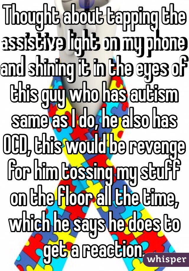 Thought about tapping the assistive light on my phone and shining it in the eyes of this guy who has autism same as I do, he also has OCD, this would be revenge for him tossing my stuff on the floor all the time, which he says he does to get a reaction.