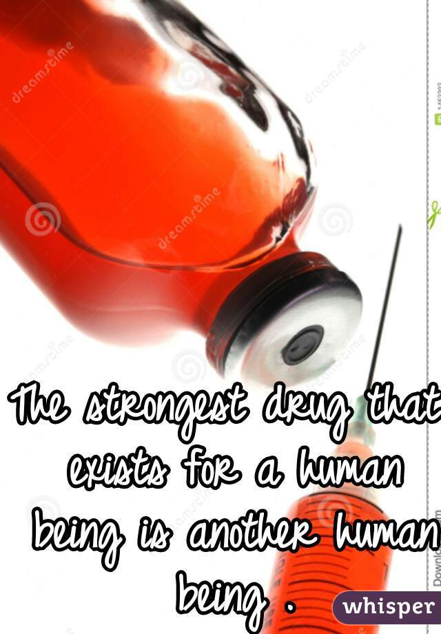 The strongest drug that exists for a human being is another human being .