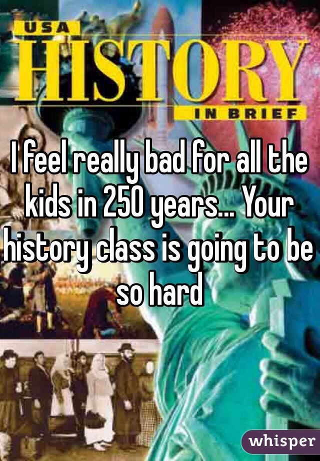 I feel really bad for all the kids in 250 years... Your history class is going to be so hard