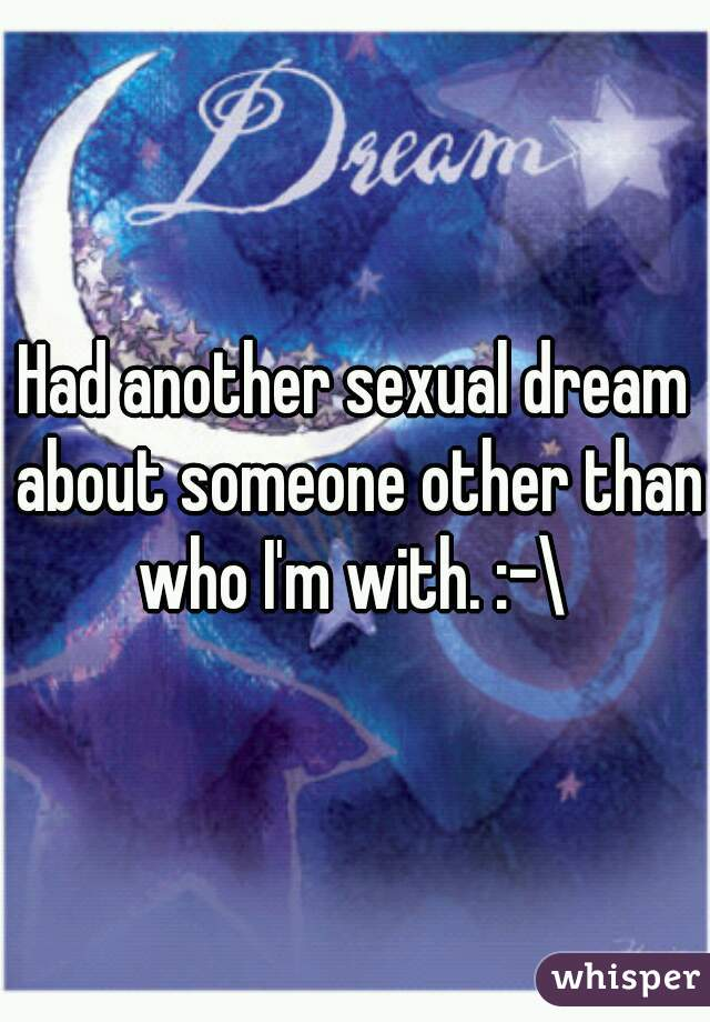Had another sexual dream about someone other than who I'm with. :-\