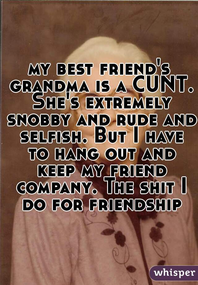 my best friend's grandma is a CUNT. She's extremely snobby and rude and selfish. But I have to hang out and keep my friend company. The shit I do for friendship
