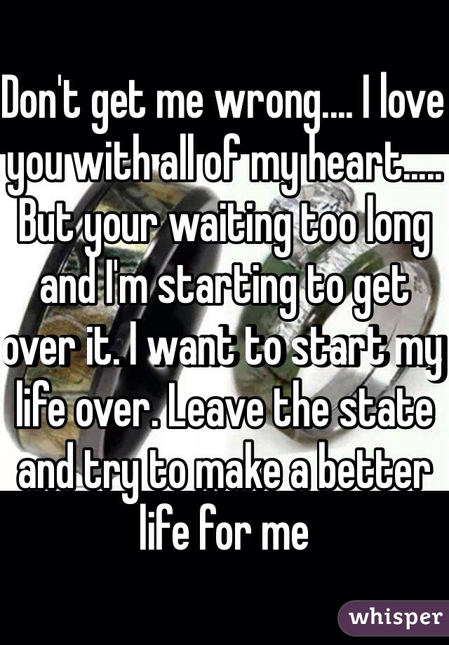Don't get me wrong.... I love you with all of my heart..... But your waiting too long and I'm starting to get over it. I want to start my life over. Leave the state and try to make a better life for me