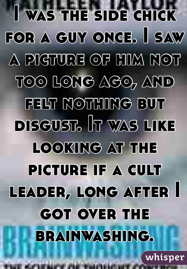 I was the side chick for a guy once. I saw a picture of him not too long ago, and felt nothing but disgust. It was like looking at the picture if a cult leader, long after I got over the brainwashing.