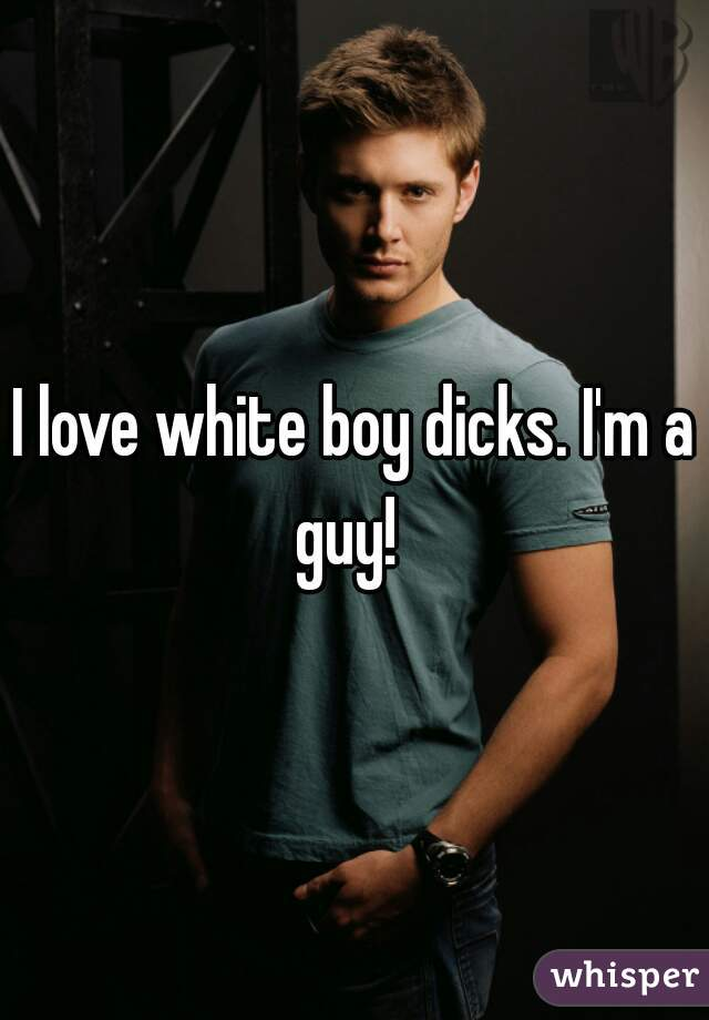 I love white boy dicks. I'm a guy!