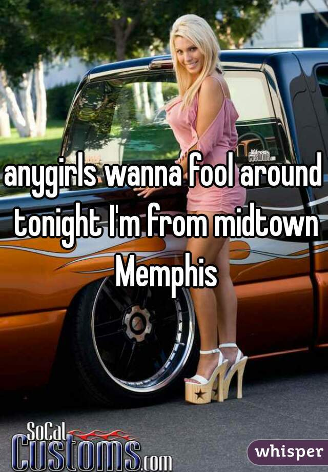 anygirls wanna fool around tonight I'm from midtown Memphis