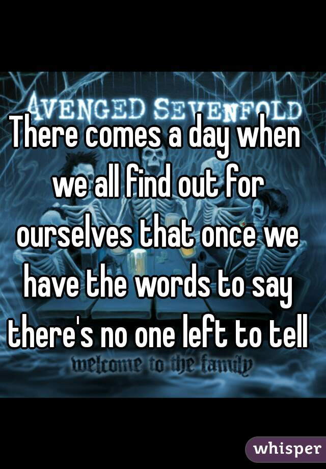 There comes a day when we all find out for ourselves that once we have the words to say there's no one left to tell
