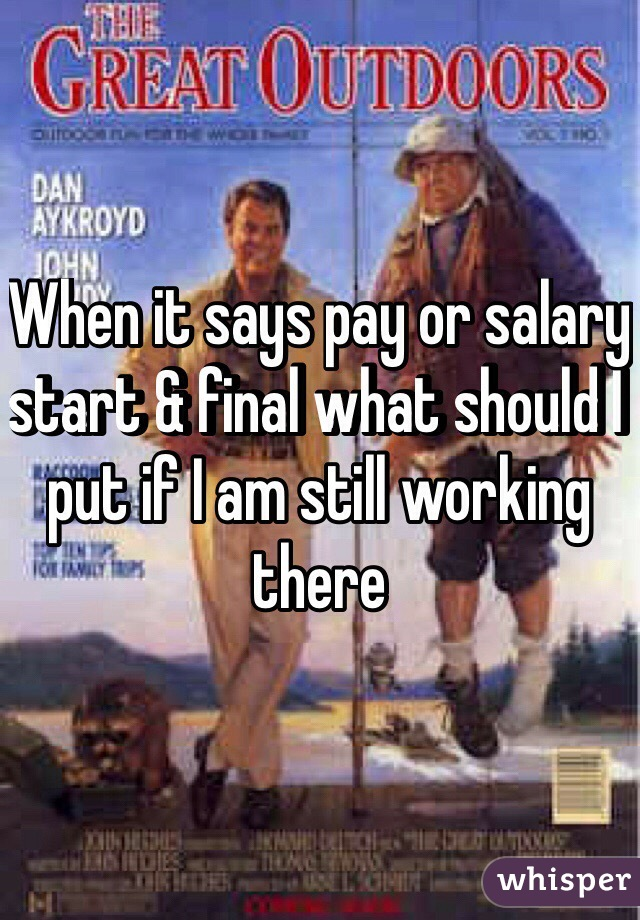 When it says pay or salary start & final what should I put if I am still working there