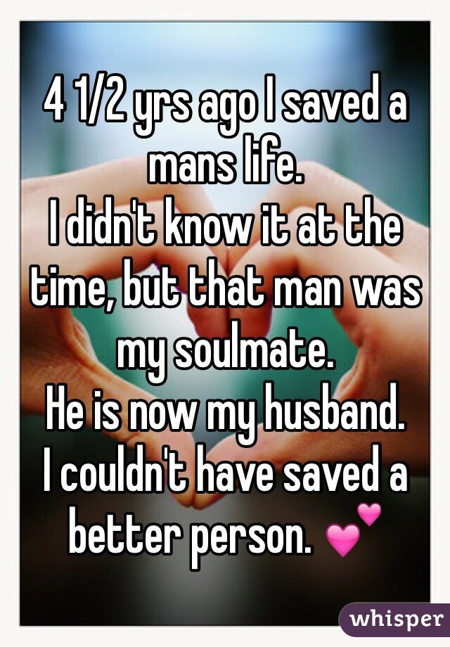 4 1/2 yrs ago I saved a mans life.  I didn't know it at the time, but that man was my soulmate.  He is now my husband.  I couldn't have saved a better person. 💕