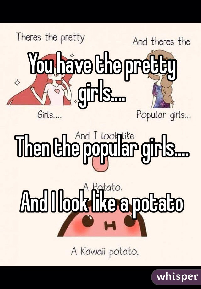 You have the pretty girls....  Then the popular girls....  And I look like a potato