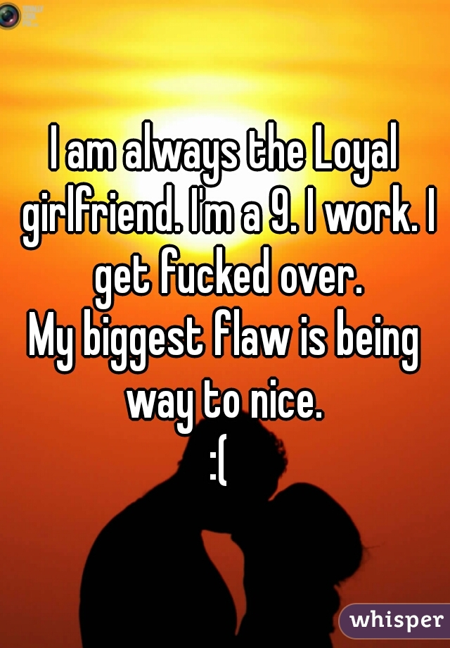I am always the Loyal girlfriend. I'm a 9. I work. I get fucked over. My biggest flaw is being way to nice.  :(