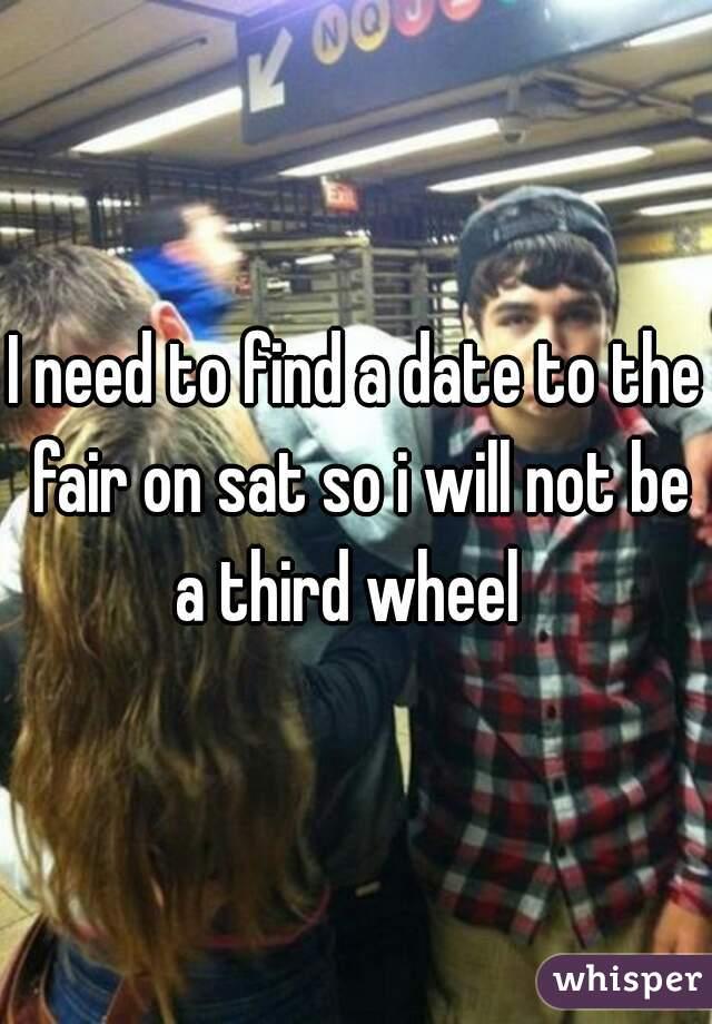 I need to find a date to the fair on sat so i will not be a third wheel