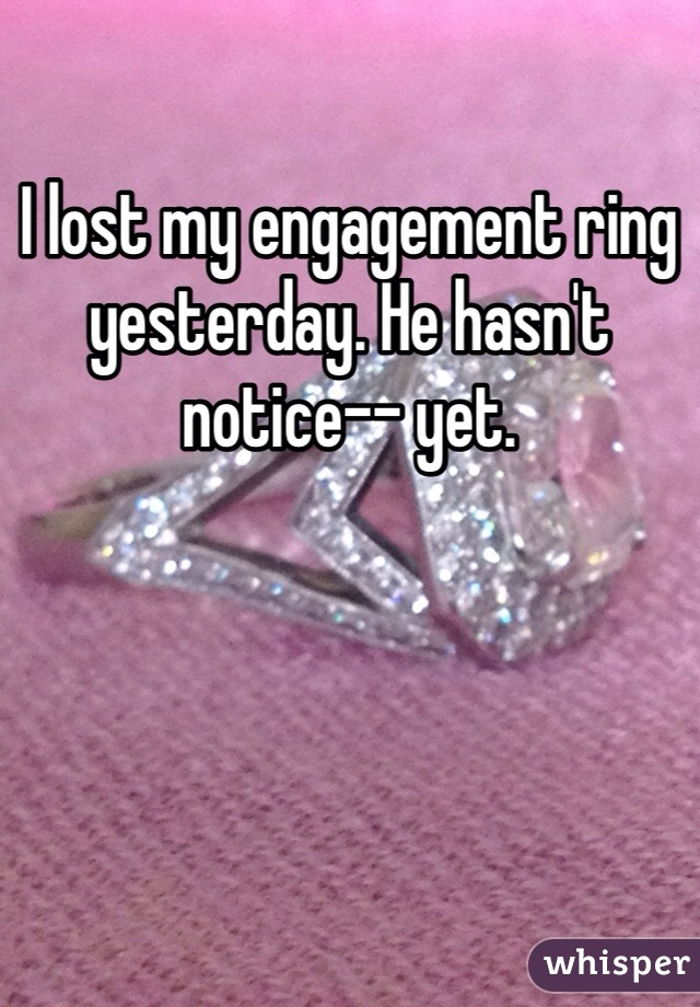 I lost my engagement ring yesterday. He hasn't notice-- yet.