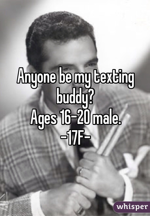 Anyone be my texting buddy?  Ages 16-20 male.  -17F-