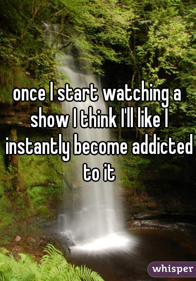 once I start watching a show I think I'll like I instantly become addicted to it