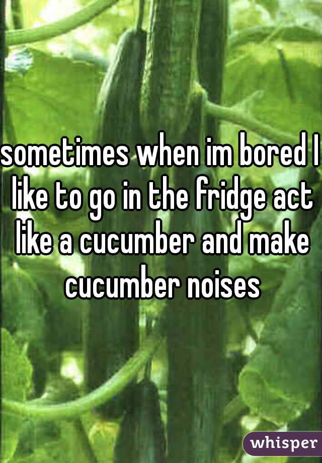 sometimes when im bored I like to go in the fridge act like a cucumber and make cucumber noises